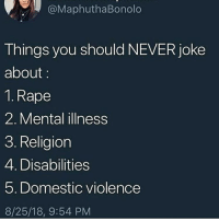 Bitch, Fucking, and Girls: @MaphuthaBonolo  Things you should NEVER joke  about:  1. Rape  2. Mental illness  3. Religion  4. Disabilities  5. Domestic violence  8/25/18, 9:54 PM This bitch needs to teach that to fucking girls