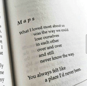 Maps, Never, and Been: Maps  What I loved most about us  was the way we could  lose ourselves  in each other  over and over  and still  never know the way  at  ne  ny  You always felt like  a place I'd never been.