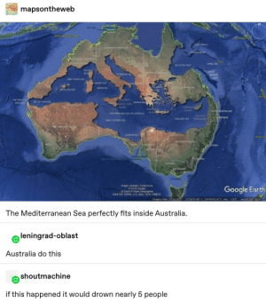 Empire, Google, and Tumblr: mapsontheweb  as  ARO TRENCH  ORTHERN TEnifosY  CALAN B  ATWEST AUSTRAL  CORAL SEA  SACKA G  LE OF  BAL  EAT  D4VEPORT SEA  ARER  REEP  CREAT SANDY SEA  TOESRT  ACE  GON EA  I AN0  AROCK  THE STRAITS  ONE  UATAT  SCANG  MARNCA  LAN  LAND  OHQUEENSLAND  MEDTERANCANSEA OF AUSTRALIA  COASTOF  TOOOO  COOLAD E  GREATCTORA EA  TAA  GARHER BAY  NEW SOUTHLES  VCTORA  toURNE  mage Landsat ICopenious  2018 Google  US Dept of State Ceographer  Dara S0 NOAA US Navy, NGA GEBCO  Google Earth  magery Dete: 12/3/20552736039 S 1464516E elev 310n  The Mediterranean Sea perfectly fits inside Australia  leningrad-oblast  Australia do this  shoutmachine  if this happened it would drown nearly 5 people The Emu Empire