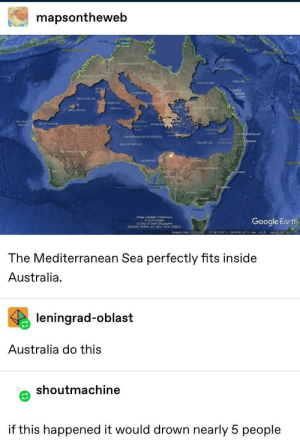 "Google, Australia, and Earth: mapsontheweb  DARH  20v NCH  iorhgeTERiforY  CORAL SEA  LACK SEA OUL  ar  REATSANDYER  ee ND0  THE  AYOF NAE  ata tar sON SEA  KAND  oEELANG  MEDTEENSA OF ASTRALA  cO OF  cooLADO E  ocMOO  GREATICTORASA  HER SA  w3uTHLE  HUOURN  rag oCooge  Google Earth  Daa Sio NOAA US Na Nr co  27360399 5 1344645 16E elev 110 f  e t 2697.99 O  Imagery Dabe 12/3/2015  The Mediterranean Sea perfectly fits inside  Australia  leningrad-oblast  Australia do this  shoutmachine  if this happened it would drown nearly 5 people *""Down Under"" and ""Africa"" playing simultaneously*"