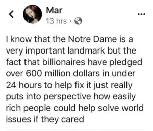 Memes, Help, and Notre Dame: Mar  13 hrs  I know that the Notre Dame is a  very important landmark but the  fact that billionaires have pledged  over 600 million dollars in under  24 hours to help fix it just really  puts into perspective how easily  rich people could help solve world  issues if they cared