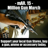 """mAR. 15 - Beware the Ides of March. In counter-protest to the recent """"walk outs"""" and gun control proposals, we propose the Million Gun (Buy) March. If you have your eye on a new scary black rifle, or any new gun, GET IT TODAY.   If a new gun isn't in your budget, then get one of those soon-to-be banned bump stocks or one of those deadly """"assault weapon"""" barrel shrouds or maybe a nice new chainsaw bayonet.  If that's still out of your price range, then pick up a box of ammo at least. Preferably some of that """"high powered"""" .223/5.56 ammo. #mAR15 #MillionGunMarch: mAR. 15-  Million Gun March  Support your local Gun Stores, buy  a gun, ammo or accessory today. mAR. 15 - Beware the Ides of March. In counter-protest to the recent """"walk outs"""" and gun control proposals, we propose the Million Gun (Buy) March. If you have your eye on a new scary black rifle, or any new gun, GET IT TODAY.   If a new gun isn't in your budget, then get one of those soon-to-be banned bump stocks or one of those deadly """"assault weapon"""" barrel shrouds or maybe a nice new chainsaw bayonet.  If that's still out of your price range, then pick up a box of ammo at least. Preferably some of that """"high powered"""" .223/5.56 ammo. #mAR15 #MillionGunMarch"""