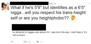 "Respect, Help, and Mar: Mar 19  What if he's 5'9"" but identifies as a 6'5""  nigga...will you respect his trans-height  self or are you heightphobic??  Im attracted to niggas only above 60. I was born this way. I can't help it. It's  not a choice  9971 Trans-height."