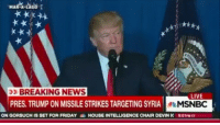 Friday, Memes, and News: MAR-A  BREAKING NEWS  LIVE  PRES. TRUMP ON MISSILESTRIKES TARGETING SYRIA  MSNBC  ON GORSUCH  IS SET FOR FRIDAY a  HOUSE INTELLIGENCE CHAIR DEVIN N 9:01PM CT President Trump just spoke about the US launching air strikes against Syria in retaliation for the regime's suspected chemical weapons attack. @pmwhiphop