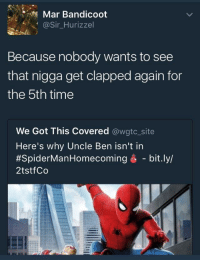 Time, Got, and Site: Mar Bandicoot  @Sir_Hurizzel  Because nobody wants to see  that nigga get clapped again for  the 5th time  We Got This Covered @wgtc_site  Here's why Uncle Ben isn't in  #SpiderManHomecoming é-bit.ly/  2tstfCo
