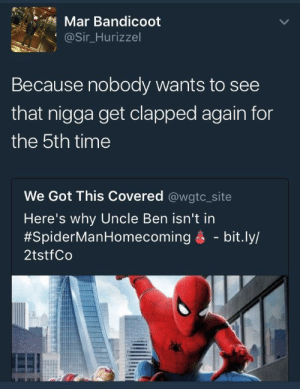 True, Time, and Got: Mar Bandicoot  @Sir_Hurizzel  Because nobody wants to see  that nigga get clapped again for  the 5th time  We Got This Covered @wgtc_site  Here's why Uncle Ben isn't in  #SpiderManHomecoming é-bit.ly/  2tstfCo Thats true