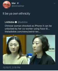 <p>It be ya own iPhone X (via /r/BlackPeopleTwitter)</p>: Mar  @retiredmar  It be ya own ethnicity  LADbible @ladbible  Chinese woman shocked as iPhone X can be  unlocked by her co-worker using Face ID...  theladbible.com/news/weird-tec...  12/15/17, 3:19 PM <p>It be ya own iPhone X (via /r/BlackPeopleTwitter)</p>