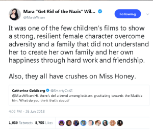 "mara: Mara ""Get Rid of the Nazis"" Wil...  Following  @MaraWilson  It was one of the few children's films to show  a strong, resilient female character overcome  adversity and a family that did not understand  her to create her own family and her own  happiness through hard work and friendship.  Also, they all have crushes on Miss Honey.  Catherine Goldberg  @SmartyCatG  @MaraWilson Hi, there's def a trend among lesbians gravitating towards the Matilda  film. What do you think that's about?  4:02 PM 26 Jun 2018  1,639 Retweets 8,755 Likes"