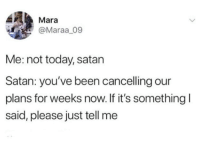 Today, Satan, and Been: Mara  @Maraa 09  Me: not today, satan  Satan: you've been cancelling our  plans for weeks now. If it's something  said, please just tell me