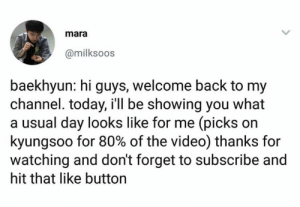 Memes, Today, and Video: mara  @milksoos  baekhyun: hi guys, welcome back to my  channel. today, i'll be showing you what  a usual day looks like for me (picks on  kyungsoo for 80% of the video) thanks for  watching and don't forget to subscribe and  hit that like buttorn EXO memes