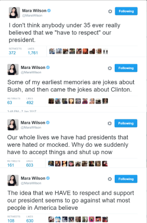 """America, Mara Wilson, and Respect: Mara Wilson  Following  @MaraWilson  I don't think anybody under 35 ever really  believed that we """"have to respect"""" our  president  LIKES  RETWEETS  1,761  372   Mara Wilson  Following  @MaraWilson  Some of my earliest memories are jokes about  Bush, and then came the jokes about Clinton  RETWEETS  LIKES  63  492  7 Jan 2017  3:48 PM   Mara Wilson  Following  @MaraWilson  Our whole lives we have had presidents that  were hated or mocked. Why do we suddenly  have to accept things and shut up now  RETWEETS  LIKES  603  161   Mara Wilson  Following  @MaraWilson  The idea that we HAVE to respect and support  our president seems to go against what most  people in America believe  RETWEETS  LIKES  108  630"""
