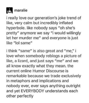 "Lol, Love, and Mean: maralie  i really love our generation's joke trend of  like, very calm but incredibly inflated  hyperbole. like nobody says ""oh she's  pretty"" anymore we say ""i would willingly  let her murder me"" and everyone is just  like ""lol same""  i think ""same"" is also great and ""me,"" i  love when somebody reblogs a picture of  like, a lizard, and just says ""me"" and we  all know exactly what they mean. the  current online Humor Discourse is  remarkable because we trade exclusively  in metaphors and implications and  nobody ever, ever says anything outright  and yet EVERYBODY understands each  other perfectly me irl"