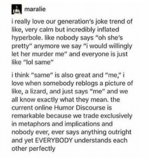 "Lol, Love, and Mean: maralie  i really love our generation's joke trend of  like, very calm but incredibly inflated  hyperbole. like nobody says ""oh she's  pretty"" anymore we say ""i would willingly  let her murder me"" and everyone is just  like lol same""  i think ""same"" is also great and ""me,"" i  love when somebody reblogs a picture of  like, a lizard, and just says ""me"" and we  all know exactly what they mean. the  current online Humor Discourse is  remarkable because we trade exclusively  in metaphors and implications and  nobody ever, ever says anything outright  and yet EVERYBODY understands each  other perfectly same"