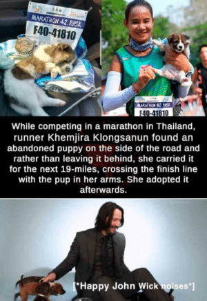 "Finish Line, John Wick, and Happy: MARATHON 42.195k  F40-41810  MARATHON 42.195K  F40-41810  While competing in a marathon in Thailand,  runner Khemjira Klongsanun found an  abandoned puppy on the side of the road and  rather than leaving it behind, she carried it  for the next 19-miles, crossing the finish line  with the pup in her arms. She adopted it  afterwards  Happy John Wick noises""] Absolute win"
