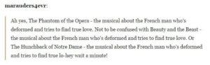 Confused, God, and Love: marauders4evr:  Ah yes, The Phantom of the Opera - the musical about the French man who's  deformed and tries to find true love. Not to be confused with Beauty and the Beast-  the musical about the French man who's deformed and tries to find true love. Or  The Hunchback of Notre Dame - the musical about the French man who's deformed  and tries to find true lo-hey wait a minute! Oh dear God France is just full of nice guys.