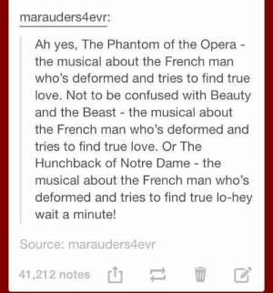 Confused, Love, and True: marauders4evr:  Ah yes, The Phantom of the Opera  the musical about the French man  who's deformed and tries to find true  love. Not to be confused with Beauty  and the Beast the musical about  the French man who's deformed and  tries to find true love. Or The  Hunchback of Notre Dame - the  musical about the French man who's  deformed and tries to find true lo-hey  wait a minute!  Source: marauders4evr  41,21 2 notes [t]ー血区 Remind me again, what was Cyrano de Bergerac about?