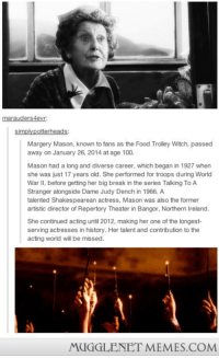 """Anaconda, Food, and Memes: marauders4evr  Margery Mason, known to fans as the Food Trolley Witch, passed  away on January 26, 2014 at age 100.  Mason had a long and diverse career, which began in 1927 when  she was just 17 years old. She performed for troops during World  War II, before getting her big break in the series Talking To A  Stranger alongside Dame Judy Dench in 1966. A  talented Shakespearean actress, Mason was also the former  artistic director of Repertory Theater in Bangor, Northern Ireland.  She continued acting until 2012, making her one of the longest-  serving actresses in history. Her talent and contribution to the  acting world will be missed.  MUGGLENET MEMES.COM <p>RIP Margery Mason <a href=""""http://ift.tt/1czCxgi"""">http://ift.tt/1czCxgi</a></p>"""