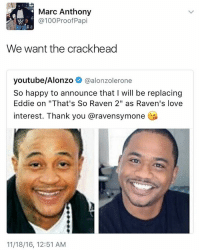 "Yes. I'm trynna see Eddie light the pipe on Disney Channel. Follow my Spotify playlist: Marc Anthony  @100 Proof Papi  We want the crackhead  youtube/Alonzo  @alonzolerone  So happy to announce that I will be replacing  Eddie on ""That's So Raven 2"" as Raven's love  interest. Thank you aravensymone  11/18/16, 12:51 AM Yes. I'm trynna see Eddie light the pipe on Disney Channel. Follow my Spotify playlist"