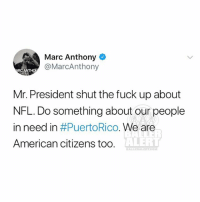 Memes, Nfl, and American: Marc Anthony  @MarcAnthony  Mr. President shut the fuck up about  NFL. Do something about our people  in need in #PuertoRico·We are  American citizens too.  ALERT  ALLERALERTCOM From the desk of MarcAnthony