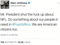Nfl, American, and Fuck: Marc Anthony  @MarcAnthony  Mr. President shut the fuck up about  NFL. Do something about our people in  need in #PuertoRico·We are American  citizens too  9/25/17, 5:26 PM  10K RETWEETS 18.5K LIKES