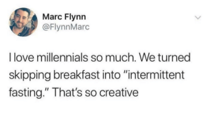 "We sure do love restrictive diets!: Marc Flynn  @FlynnMarc  I love millennials so much. We turned  skipping breakfast into ""intermittent  fasting."" That's so creative We sure do love restrictive diets!"