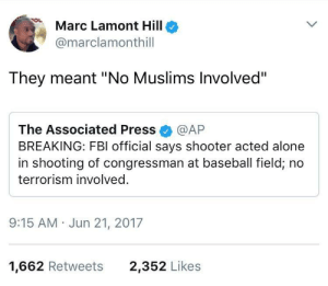 "Terrorism is a group project where one person does the majority of the work: Marc Lamont Hillo  @marclamonthill  They meant ""No Muslims Involved""  The Associated Press @AP  BREAKING: FBI official says shooter acted alone  in shooting of congressman at baseball field, no  terrorism involved.  9:15 AM Jun 21, 2017  1,662 Retweets  2,352 Likes Terrorism is a group project where one person does the majority of the work"