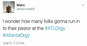 Put it in any holy you want: Marc  @marclaw69  I wonder how many folks gonna run in  to their pastor at the #ATLOrgy  #AtlantaOrgy  3/9/17, 7:13 PM Put it in any holy you want