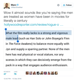 """thefingerfuckingfemalefury:  brookietf:  thefingerfuckingfemalefury:  adulthoodisokay: i want to scream but worry that if i do i won't be able to stop [x] A film """"Lacking"""" a male lead is a lot like a film """"Lacking"""" an hour long sequence where everyone just screams at the viewer Nothing of value is lost by its omission and in fact the film is improved by it not being there  Men are in virtually every other film, who gives a shit.  Straight cis white dudes are desperate to pretend that they're somehow being hard done by, it makes them feel better about how mediocre their lives are if they imagine that the Misandrists are conspiring against them  : Marc  @MarcSnetiker  Follow  Wow it almost sounds like you're saying the men  are treated as women have been in movies for  iterally a century  hollywoodreporter.com/review/rogue-o  hat the film really lacks is a strong and vigorous  male lead (such as Han Solo or John Boyega's Finn  in The Force Awakens) to balance more equally with  Jyn and supply a sparring partner. None of the men  here has real physical or vocal stature, nor any  scenes in which they can decisively emerge from the  pack in a way that engages audience enthusiasm  RETWEETS  LIKES  47  76  12:42 PM-13 Dec 2016 thefingerfuckingfemalefury:  brookietf:  thefingerfuckingfemalefury:  adulthoodisokay: i want to scream but worry that if i do i won't be able to stop [x] A film """"Lacking"""" a male lead is a lot like a film """"Lacking"""" an hour long sequence where everyone just screams at the viewer Nothing of value is lost by its omission and in fact the film is improved by it not being there  Men are in virtually every other film, who gives a shit.  Straight cis white dudes are desperate to pretend that they're somehow being hard done by, it makes them feel better about how mediocre their lives are if they imagine that the Misandrists are conspiring against them"""