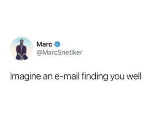 marc: Marc  @MarcSnetiker  Imagine an e-mail finding you wel