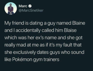 Blaise is a cooler name. No offence, Blaine.: Marc  @MarcSnetiker  My friend is dating a guy named Blaine  and l accidentally called him Blaise  which was her ex's name and she got  really mad at me as if it's my fault that  she exclusively dates guys who sound  like Pokémon gym trainers Blaise is a cooler name. No offence, Blaine.