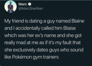 Dating, Ex's, and Gym: Marc  @MarcSnetiker  My friend is dating a guy named Blaine  and I accidentally called him Blaise  which was her ex's name and she got  really mad at me as if it's my fault that  she exclusively dates guys who sound  like Pokémon gym trainers I meanPokemon is pretty awesome.