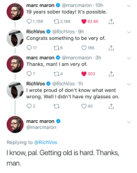 Glasses, Today, and Sober: marc maron@marcmaron 10h  19 years sober today! It's possible  2,188  1,788  62.6K  RichVos@RichVos 9h  Congrats something to be very of  17  186  marc maron@marcmaron 3h  Thanks, man! I am very of  7  4  303  RichVos@RichVos 1h  I wrote proud of don't know what went  wrong. Well I didn't have my glasses on  40  marc maron  @marcmaron  Replying to @RichVos  I know, pal. Getting old is hard. Thanks,  man Ruthtless comics, mellow out by age via /r/wholesomememes https://ift.tt/2vzxtYB