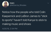 "Blackpeopletwitter, Colin Kaepernick, and Kanye: marc  @MGarcia_Rhodes  Notice how the people who told Colin  Kaepernick and LeBron James to ""stick  to sports"" haven't told Kanye to stick to  making music and shoes  4/25/18, 2:34 PM <p>If they haven't, they should (via /r/BlackPeopleTwitter)</p>"