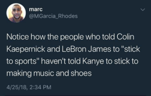 """Colin Kaepernick, Kanye, and LeBron James: marc  @MGarcia_Rhodes  Notice how the people who told Colin  Kaepernick and LeBron James to """"stick  to sports"""" haven't told Kanye to stick to  making music and shoes  4/25/18, 2:34 PM If they haven't, they should"""