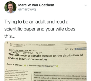 New Harry Potter!: Marc W Van Goethem  @marcwvg  Trying to be an adult and read a  scientific paper and your wife does  this  Accepted: 23 October 2018  | Revised: 16 October 2018  10 August 2018  DOI: 10.1111/gcb. 14506  Global Change  WILEY  PRIMARY RESEARCH ARTICLE  POTTER ANT  he influence of climatic legacies on the distribution of  dryland biocrust communities  David J. Eldridge  Manuel Delgado-Baquerizo23  Centre for Ecosystem Science, School of  Biological, Earth and Environmental  Sciences, University of New South Wales,  Sydney New South Wales Australia  Departamento de Biología y Geología,  ísica y Química Inorgánica, Escuela  Abstract  Predicting the distribution of biocrust species, mosses, liche  ated with surface soils is difficult, but climatic legacies (changes in climate  last 20 k vears) can improve our prodicts  ns and liverwor New Harry Potter!
