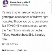 Memes, Snl, and Black: Marcella Arguello  @marcellacomedy  It's nice that female comedians are  getting an abundance of follows right  now. And Ihope you go to our shows.  But TONIGHT make sure you watch  the *first black female comedian  Tiffany Haddish host SNL. It's a big  deal  11/11/17, 8:57 AM  268 Retweets 1,307 Likes Representation MATTERS Repost @thenorareport . . SNL SaturdayNightLive Saturday Saturdaynight