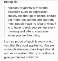 !!!: marcgiela  honestly students with mental  disorders such as depression  anxiety etc that go to school should  get more recognition and support,  most people have no idea of what it  is to have to pick yourself up every  morning and attend class even  when you feel like dying  I am so proud of each & every one of  you that this post applies to. You are  so much stronger, more inspirational,  and more resilient than you realize or  give yourselves credit for !!!