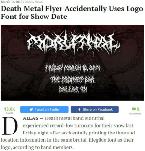 fsdagarha:http://thehardtimes.net/news/death-metal-flyer-accidentally-uses-logo-font-show-date/ I'M DYING: March 14, 2017 / Music, News  Death Metal Flyer Accidentally Uses Logo  Font for Show Date  13.6K  Tweet on Twitter  f Share on Facebook  SHARES  Mew Comments  ALLAS- Death metal band Moruthal  experienced record-low turnouts for their show last  Friday night after accidentally printing the time and  location information in the same brutal, illegible font as their  logo, according to band members. fsdagarha:http://thehardtimes.net/news/death-metal-flyer-accidentally-uses-logo-font-show-date/ I'M DYING