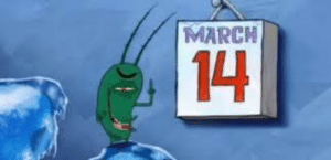 March 14, Day, and March: MARCH  14 Pi day?? Wait, thats not right it should say THE DAY KRABS FRIES!!!
