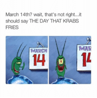 You can like this only today: March 14th? wait, that's not right...it  should say THE DAY THAT KRABS  FRIES  MAR  MARCH You can like this only today