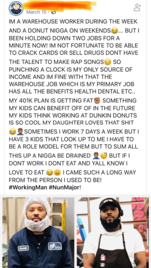 This is how you SuperDad: March 15  IM A WAREHOUSE WORKER DURING THE WEEK  AND A DONUT NIGGA ON WEEKENDS  BUTI  BEEN HOLDING DOWN TWO JOBS FOR A  MINUTE NOW! IM NOT FORTUNATE TO BE ABLE  TO CRACK CARDS OR SELL DRUGS DONT HAVE  THE TALENT TO MAKE RAP SONGS  SO  PUNCHING A CLOCK IS MY ONLY SOURCE OF  INCOME AND IM FINE WITH THAT THE  WAREHOUSE JOB WHICH IS MY PRIMARY JOB  HAS ALL THE BENEFITS HEALTH DENTAL ETC..  MY 401K PLAN IS GETTING FAT  SOMETHING  MY KIDS CAN BENEFIT OFF OF IN THE FUTURE  MY KIDS THINK WORKING AT DUNKIN DONUTS  IS SO COOL MY DAUGHTER LOVES THAT SHIT  SOMETIMES I WORK 7 DAYS A WEEK BUT I  HAVE 3 KIDS THAT LOOK UP TO ME I HAVE TO  BE A ROLE MODEL FOR THEM BUT TO SUM ALL  THIS UP A NIGGA BE DRAINED  BUT IF I  DONT WORKI DONT EAT AND YALL KNO  I  LOVE TO EAT I CAME SUCH A LONG WAY  FROM THE PERSON I USED TO BE!  #WorkingMan #NunMajor!  Mllins  Kendall This is how you SuperDad