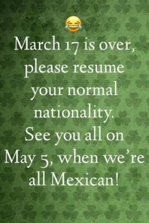 Memes, Resume, and Mexican: March 17 is over.  lease resume  our normal  nationality  See you all on  May 5, when we're  all Mexican Hehe 😀😜🤣