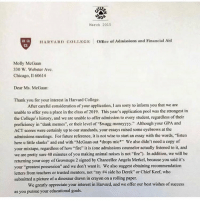"this is too good: March 2015  c2 ca  2D  HARVARD COLLEG  Office of Admissions and Financial Aid  Molly McGaan  30 W. Webster Ave  Chicago, I1 60614  Dear Ms. McGaan:  Thank you for your interest in Harvard College.  After careful consideration of your application, I am sorry to inform you that we are  unable to offer you a place in the class of 2019. This year's application pool was the strongest in  the College's history, and we are unable to offer admission to every student, regardless of their  proficiency in dank memes"", or their level of Swagg moneyyyy"" Although your GPA and  ACT seores were certainly up to our standards, your essays raised some eyebrows at the  admissions meetings. For future reference, it is not wise to start an essay with the words, ""listen  here u little slanks"" and end with ""McGaan out *drops mic"" We also didn't need a copy of  your mixtape, regardless of how ire it is (one admissions counselor actually listened to it, and  we are pretty sure 40 minutes of you making animal noises is not fire). In addition, we will be  returning your copy of Grownups 2 signed by Chancellor Angela Merkel, because you said it's  your ""greatest possession"" and we don't want it. We also suggest obtaining recommendation  letters from teachers or trusted mentors, not ""my #4 side ho Derek"" or Chief Keef. who  submitted a picture of a dinosaur drawn in crayon on a rolling paper.  We greatly appreciate your interest in Harvard, and we offer our best wishes of success  as you pursue your educational goals. this is too good"