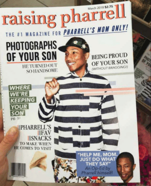 """Pharrell, Yo, and Help: March 2018 $2.75  raising pharrell  THE #1 MAGAZINE FOR PHARRELL'S MOM ONLY!  PHOTOGRAPHS  OF YOUR SON  BEING PROUD  OF YOUR SON  PHOT  OF YO  HE TURNED OUT  SO HANDSOME  (WITHOUT BRAGGING!)  WHERE  WE'RE  KEEPING  YOUR  SON  pg. 32  PHARRELL'S  FAV  ISNACKS  TO MAKE WHEN  HE COMES TO VISIT  """"HELP ME, MOM  JUST DO WHAT  THEY SAY  An Op-Ed by  Pharrell himself! Magazine pharell williams made for his mother"""