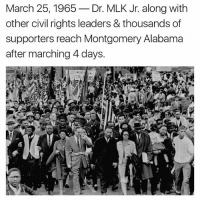 mlk: March 25, 1965  Dr. MLK Jr. along with  other civil rights leaders & thousands of  supporters reach Montgomery Alabama  after marching 4 days.