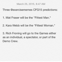 """The Game, Crossfit, and Exercise: March 25, 2015, 8:47 AM  Three @exercisememes CFG15 predictions:  1. Mat Fraser will be the """"Fittest Man.""""  2. Kara Webb will be the """"Fittest Woman.""""  3. Rich Froning will go to the Games either  as an individual, a spectator, or part of the  Demo Crew. Anyone want to place bets? CrossFit CrossFitOpen CrossFitOpenAnalysis CFGPredictions CrossFitGames CrossFitMemes CFG2015 ExerciseMemes FitFam InstaMemes InstaFit InstaFunny FitnessMemes ProveYourFitness ------------------------- Don't be a lame IG thief. If you like what you see, just repost it."""
