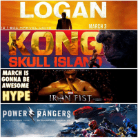 Memes, Power Rangers, and Rangers: MARCH 3  G l DOC. MARVEL UNITE  SKULL ISLAM  ORI G  N A L  SER  ES  MARCH IS  GONNA BE  AWESOME  HYPE  IRAN FIST  ALL EPISODES  I NETFLIX  MARCH 17  POWER RANGERS  IT'S MORPHIN TIME  IN THEATERS MARCH 24 Which are you most HYPED FOR !? 😱 March is gonna be LIT !!! 2017 has finally begun with The Big Movies hitting Theaters Along with Netflix Shows being released ! 🙌🏽 Logan comes out March 3, KONGSkullIsland comes out March 10, IronFist comes out March 17, and PowerRangers Comes out March 24th ! Can't wait until Next Month ! 💥