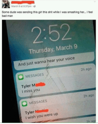 "Bad, Dank, and Dude: March 9 at 6:37pm-  Some dude was sending this girl this shit while I was smashing her... feel  bad man  2:52  Thursday, March 9  And just wanna hear your voice  2h ago  O MESSAGES  Tyler M  I miss you  2h ago  MESSAGES  Tyleri  I wish you were up  2h ag <p>Most romantic love story of all time via /r/dank_meme <a href=""http://ift.tt/2fWaHFH"">http://ift.tt/2fWaHFH</a></p>"