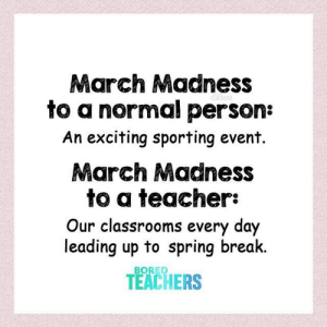 Pure madness.: March Madness  to a normal person:  An exciting sporting event.  March Madness  to a teacher:  Our classrooms every day  leading up to spring break  TEACHERS  BORED Pure madness.