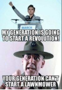 Memes, Revolution, and 🤖: MARCH  MYGENERATION ISGOING  TO STARTA REVOLUTION  YOURGENERATION CANT  START A LAWNMOWER (WR)